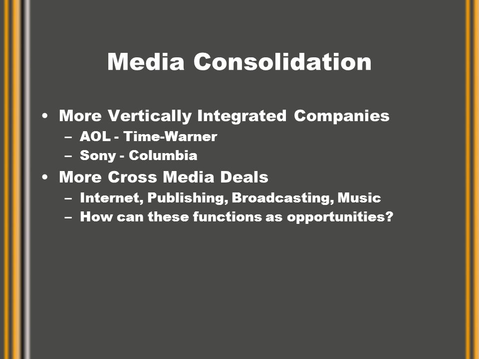 Media Consolidation More Vertically Integrated Companies –AOL - Time-Warner –Sony - Columbia More Cross Media Deals –Internet, Publishing, Broadcasting, Music –How can these functions as opportunities