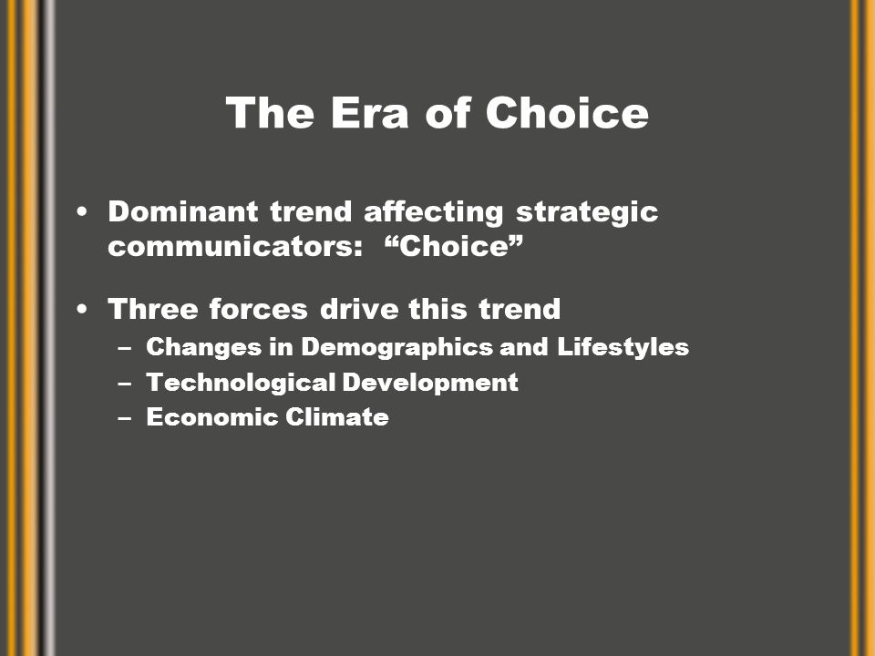The Era of Choice Dominant trend affecting strategic communicators: Choice Three forces drive this trend –Changes in Demographics and Lifestyles –Technological Development –Economic Climate