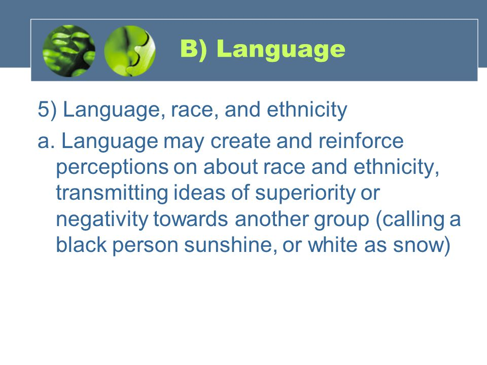 B) Language 5) Language, race, and ethnicity a. Language may create and reinforce perceptions on about race and ethnicity, transmitting ideas of super