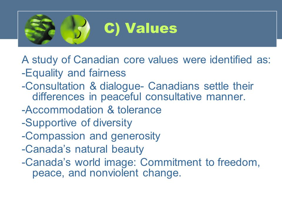 C) Values A study of Canadian core values were identified as: -Equality and fairness -Consultation & dialogue- Canadians settle their differences in peaceful consultative manner.