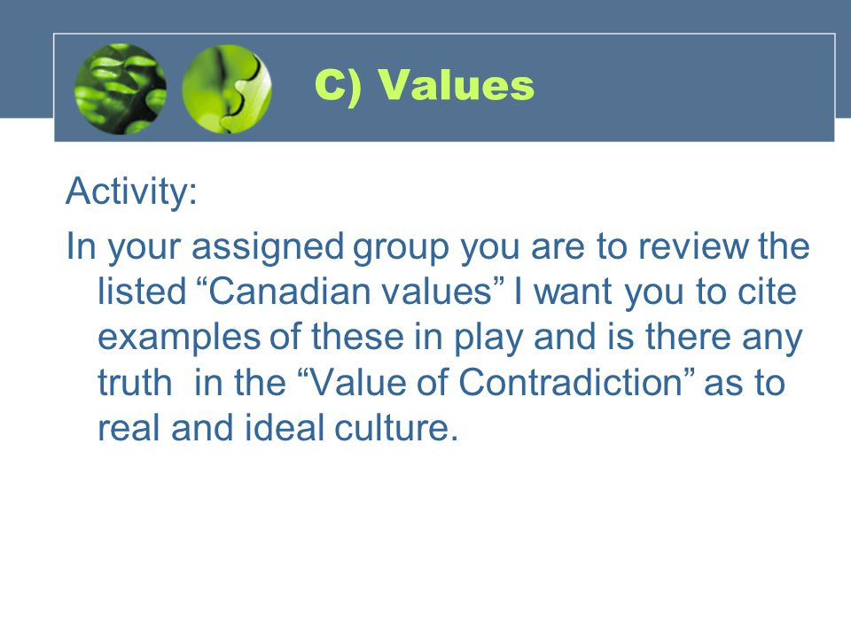 C) Values Activity: In your assigned group you are to review the listed Canadian values I want you to cite examples of these in play and is there any truth in the Value of Contradiction as to real and ideal culture.