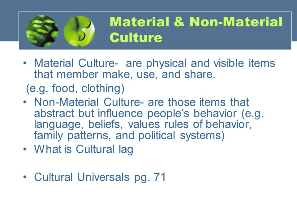 Material & Non-Material Culture Material Culture- are physical and visible items that member make, use, and share.