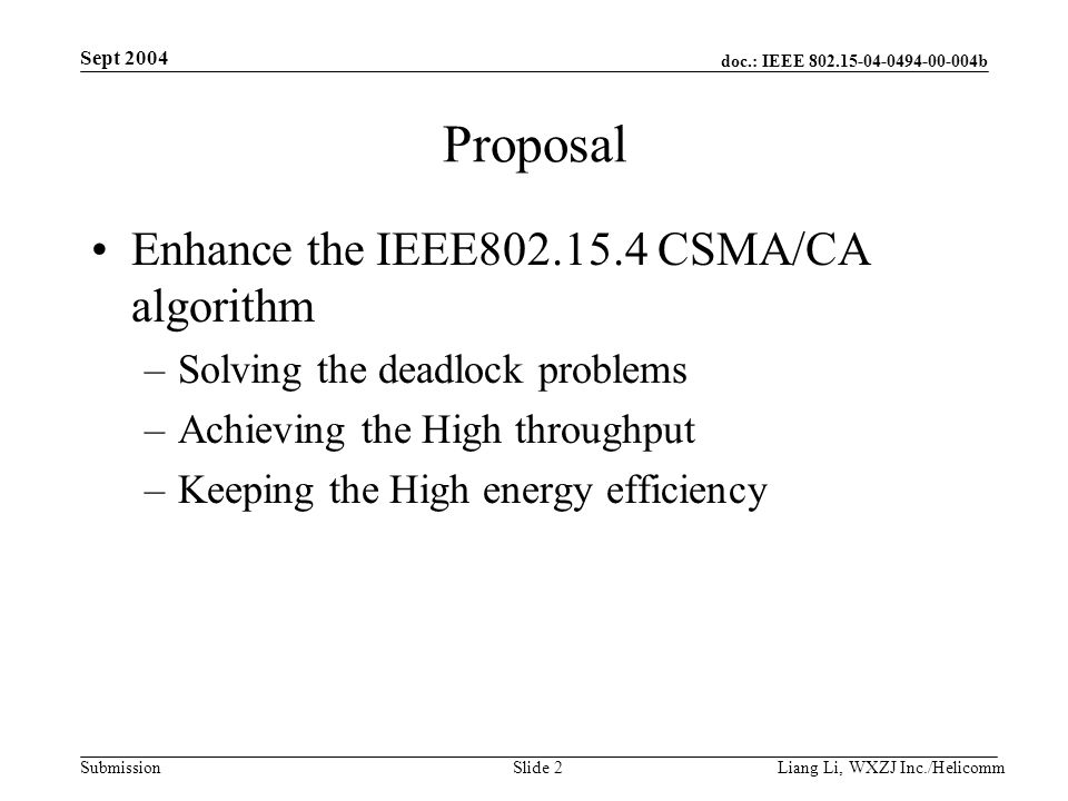 doc.: IEEE 802.15-04-0494-00-004b Submission Sept 2004 Liang Li, WXZJ Inc./Helicomm Slide 2 Proposal Enhance the IEEE802.15.4 CSMA/CA algorithm –Solving the deadlock problems –Achieving the High throughput –Keeping the High energy efficiency