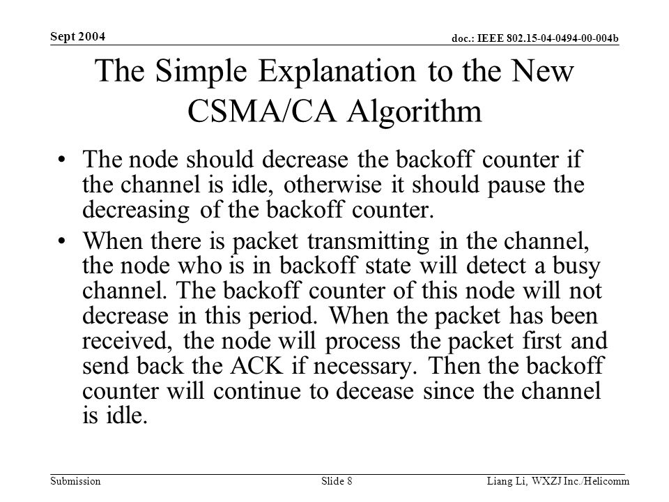 doc.: IEEE 802.15-04-0494-00-004b Submission Sept 2004 Liang Li, WXZJ Inc./Helicomm Slide 8 The Simple Explanation to the New CSMA/CA Algorithm The node should decrease the backoff counter if the channel is idle, otherwise it should pause the decreasing of the backoff counter.