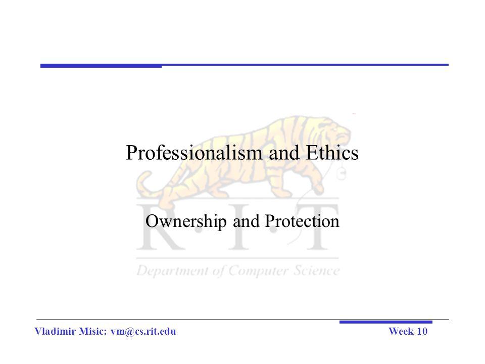 Vladimir Misic: vm@cs.rit.eduWeek 10 Professionalism and Ethics Ownership and Protection