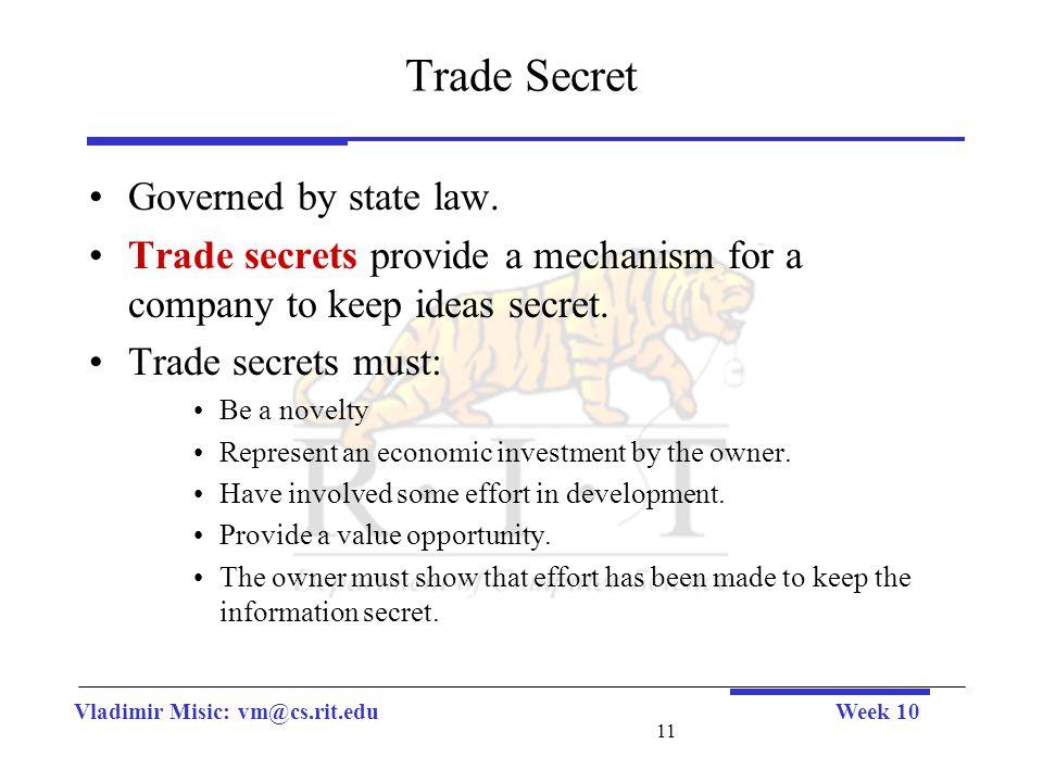 Vladimir Misic: vm@cs.rit.eduWeek 10 11 Trade Secret Governed by state law. Trade secrets provide a mechanism for a company to keep ideas secret. Trad