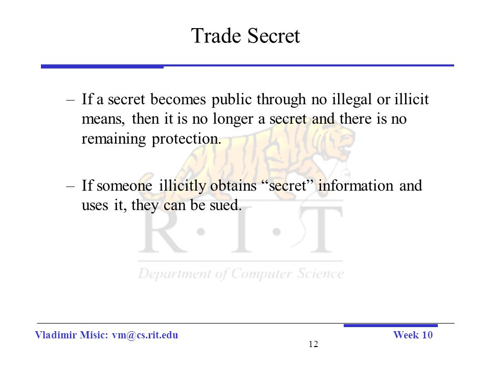 Vladimir Misic: vm@cs.rit.eduWeek 10 12 Trade Secret –If a secret becomes public through no illegal or illicit means, then it is no longer a secret and there is no remaining protection.