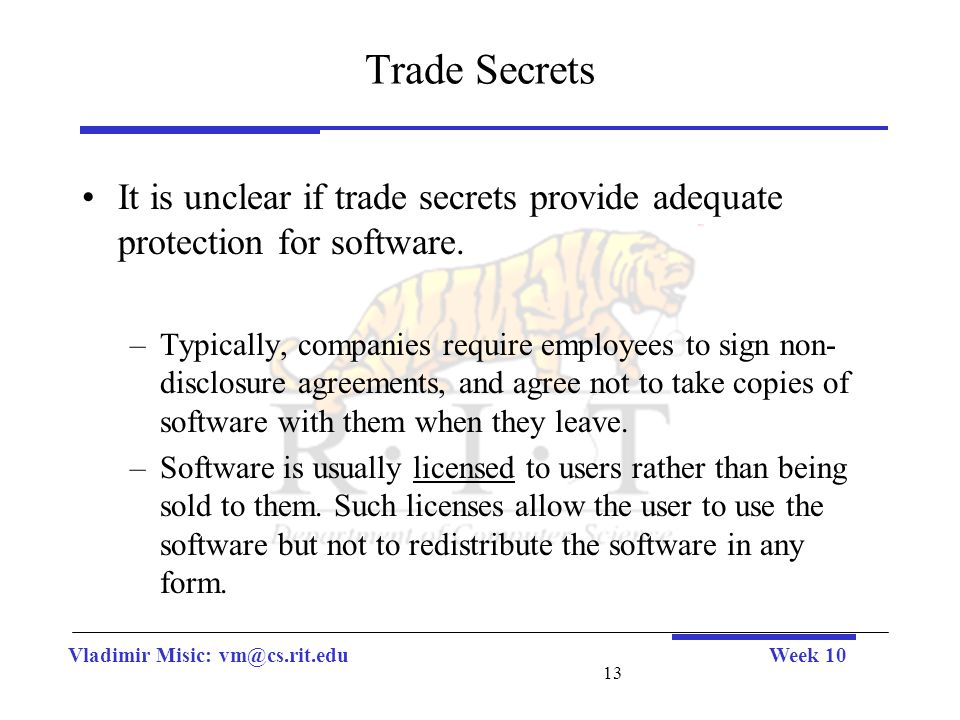 Vladimir Misic: vm@cs.rit.eduWeek 10 13 Trade Secrets It is unclear if trade secrets provide adequate protection for software. –Typically, companies r