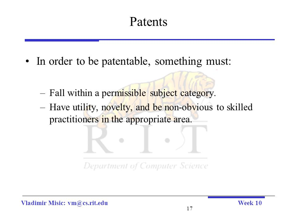 Vladimir Misic: vm@cs.rit.eduWeek 10 17 Patents In order to be patentable, something must: –Fall within a permissible subject category. –Have utility,