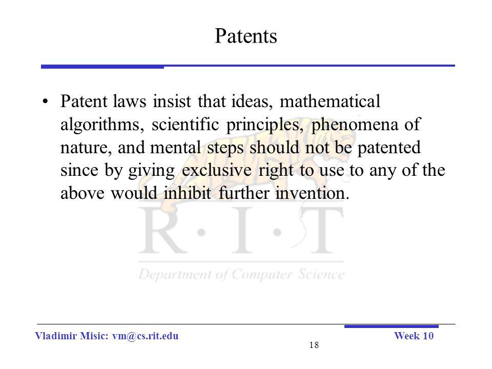 Vladimir Misic: vm@cs.rit.eduWeek 10 18 Patents Patent laws insist that ideas, mathematical algorithms, scientific principles, phenomena of nature, an