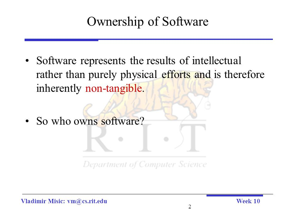 Vladimir Misic: vm@cs.rit.eduWeek 10 2 Ownership of Software Software represents the results of intellectual rather than purely physical efforts and is therefore inherently non-tangible.