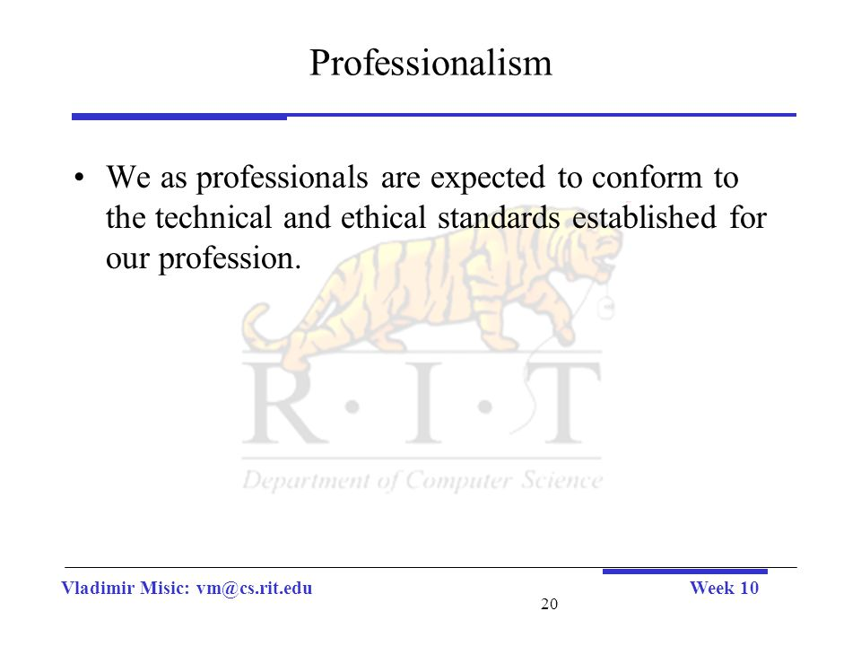 Vladimir Misic: vm@cs.rit.eduWeek 10 20 Professionalism We as professionals are expected to conform to the technical and ethical standards established