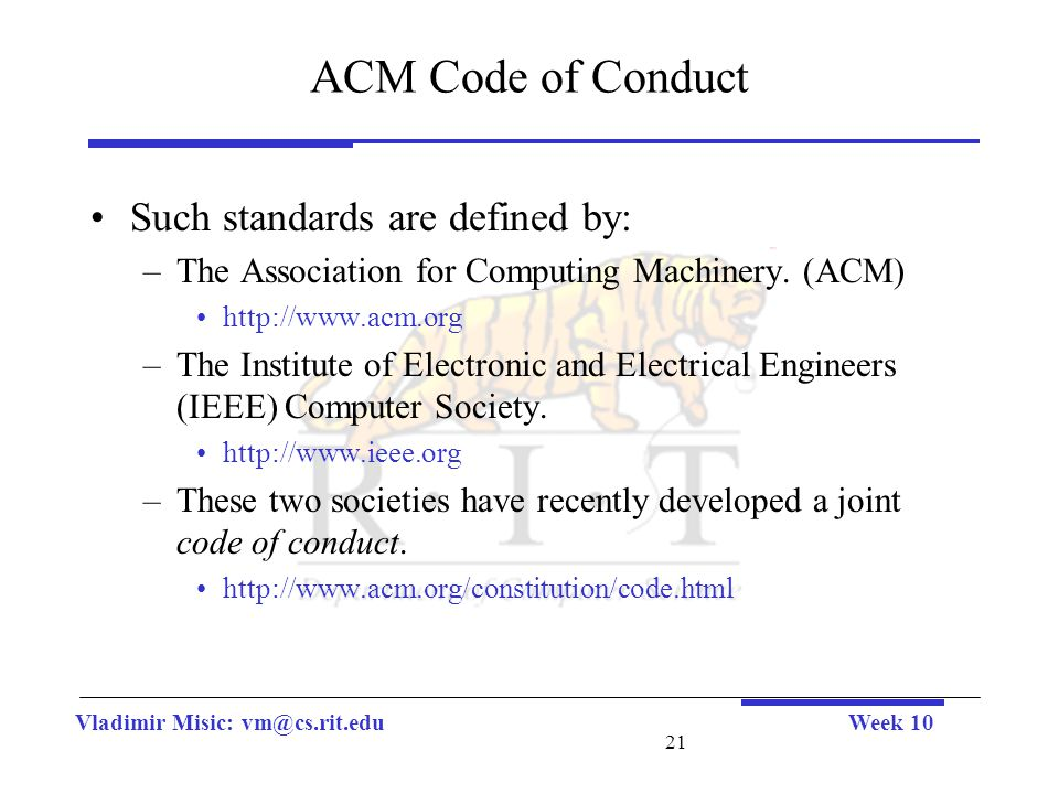 Vladimir Misic: vm@cs.rit.eduWeek 10 21 ACM Code of Conduct Such standards are defined by: –The Association for Computing Machinery. (ACM) http://www.
