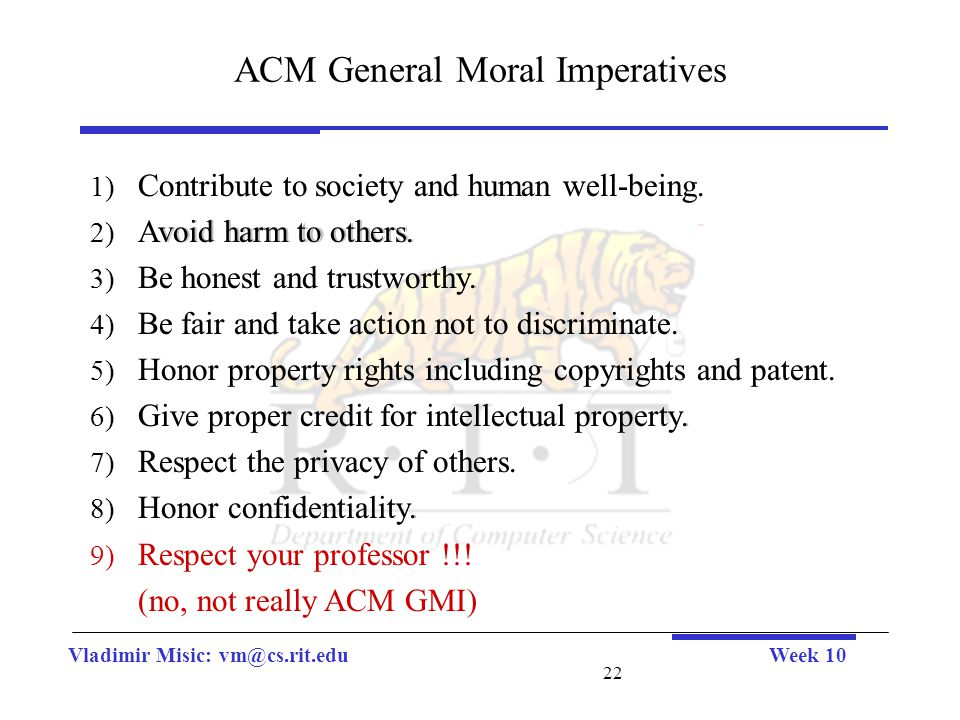 Vladimir Misic: vm@cs.rit.eduWeek 10 22 ACM General Moral Imperatives 1) Contribute to society and human well-being. 2) Avoid harm to others. 3) Be ho