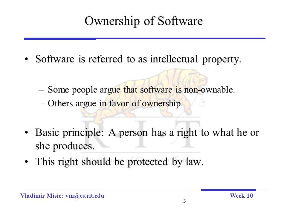 Vladimir Misic: vm@cs.rit.eduWeek 10 3 Ownership of Software Software is referred to as intellectual property.