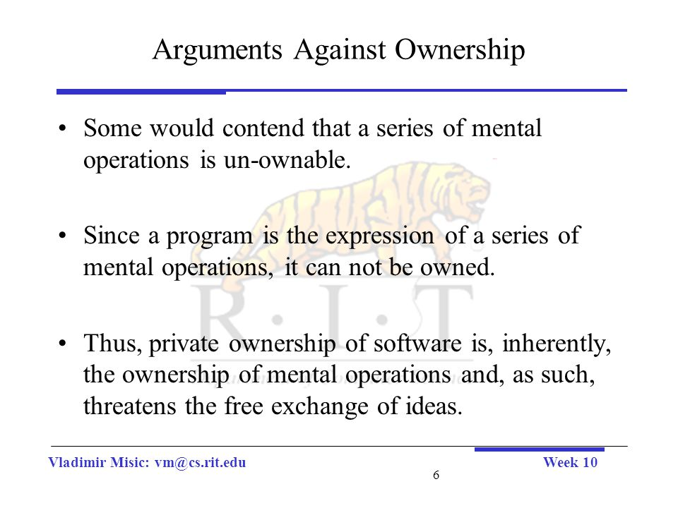 Vladimir Misic: vm@cs.rit.eduWeek 10 6 Arguments Against Ownership Some would contend that a series of mental operations is un-ownable. Since a progra