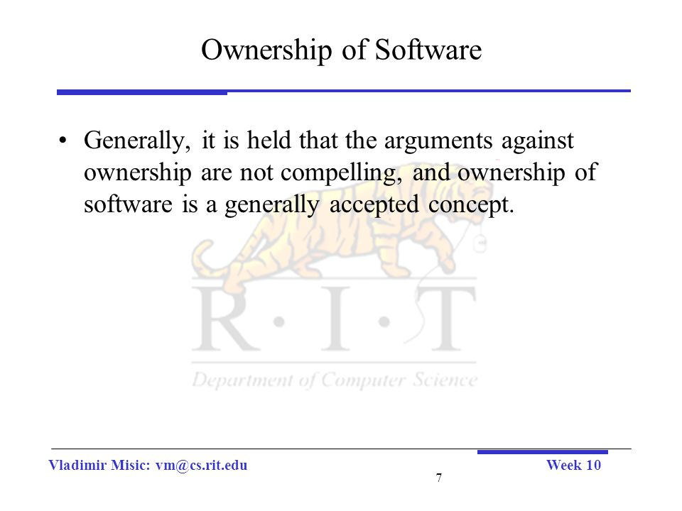 Vladimir Misic: vm@cs.rit.eduWeek 10 7 Ownership of Software Generally, it is held that the arguments against ownership are not compelling, and ownership of software is a generally accepted concept.