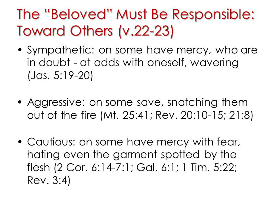 The Beloved Must Be Responsible: Toward Others (v.22-23) Sympathetic: on some have mercy, who are in doubt - at odds with oneself, wavering (Jas.
