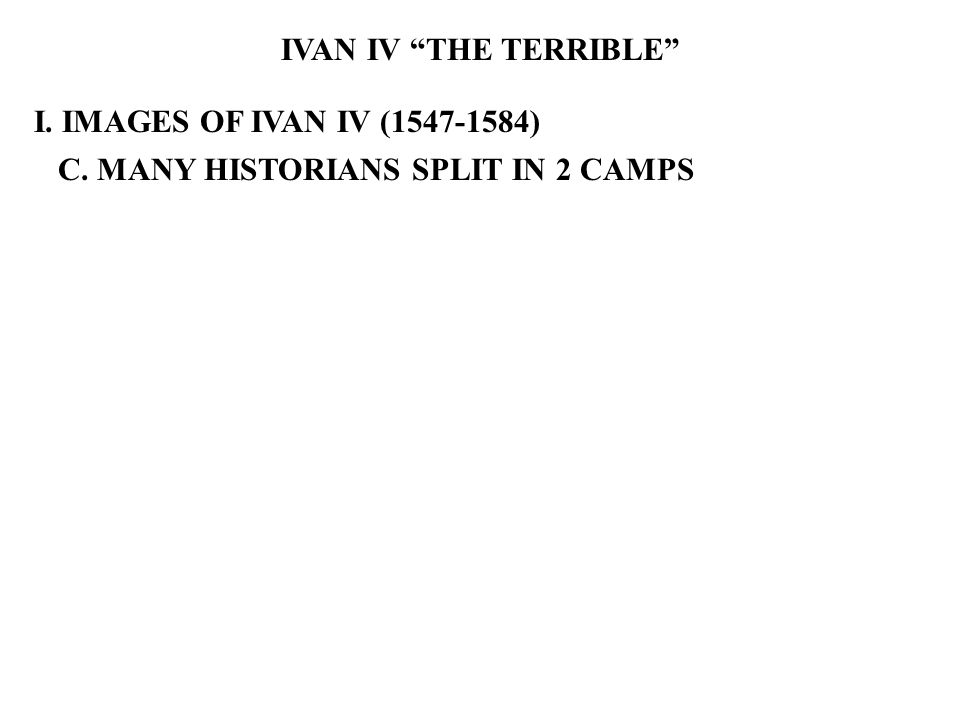 IVAN IV THE TERRIBLE I. IMAGES OF IVAN IV (1547-1584) C. MANY HISTORIANS SPLIT IN 2 CAMPS