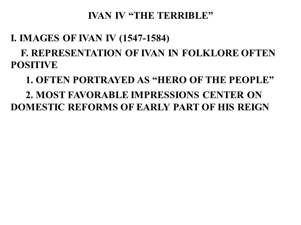 "IVAN IV ""THE TERRIBLE"" I. IMAGES OF IVAN IV (1547-1584) F. REPRESENTATION OF IVAN IN FOLKLORE OFTEN POSITIVE 1. OFTEN PORTRAYED AS ""HERO OF THE PEOPLE"