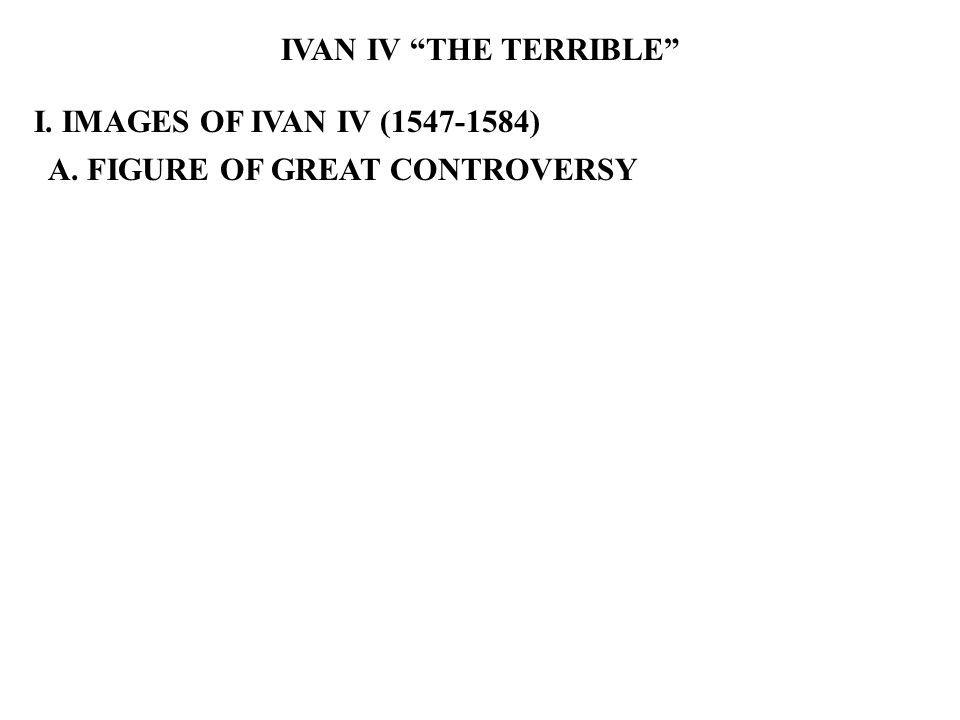 IVAN IV THE TERRIBLE I. IMAGES OF IVAN IV (1547-1584) A. FIGURE OF GREAT CONTROVERSY