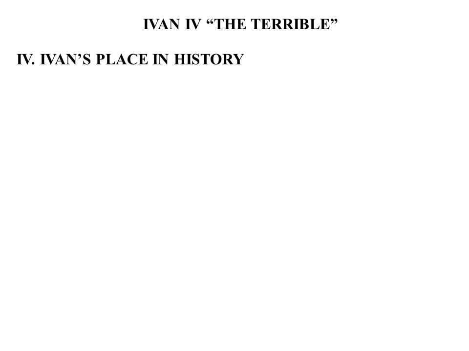IVAN IV THE TERRIBLE IV. IVAN'S PLACE IN HISTORY