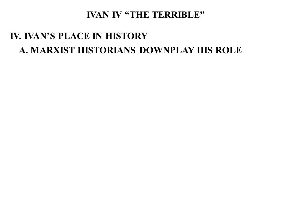 IVAN IV THE TERRIBLE IV. IVAN'S PLACE IN HISTORY A. MARXIST HISTORIANS DOWNPLAY HIS ROLE