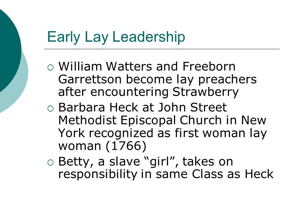Early Lay Leadership  William Watters and Freeborn Garrettson become lay preachers after encountering Strawberry  Barbara Heck at John Street Methodist Episcopal Church in New York recognized as first woman lay woman (1766)  Betty, a slave girl , takes on responsibility in same Class as Heck