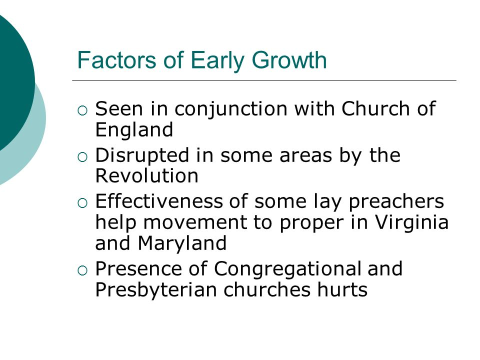 Factors of Early Growth  Seen in conjunction with Church of England  Disrupted in some areas by the Revolution  Effectiveness of some lay preachers help movement to proper in Virginia and Maryland  Presence of Congregational and Presbyterian churches hurts