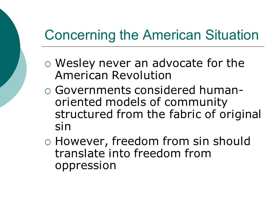 Concerning the American Situation  Wesley never an advocate for the American Revolution  Governments considered human- oriented models of community structured from the fabric of original sin  However, freedom from sin should translate into freedom from oppression