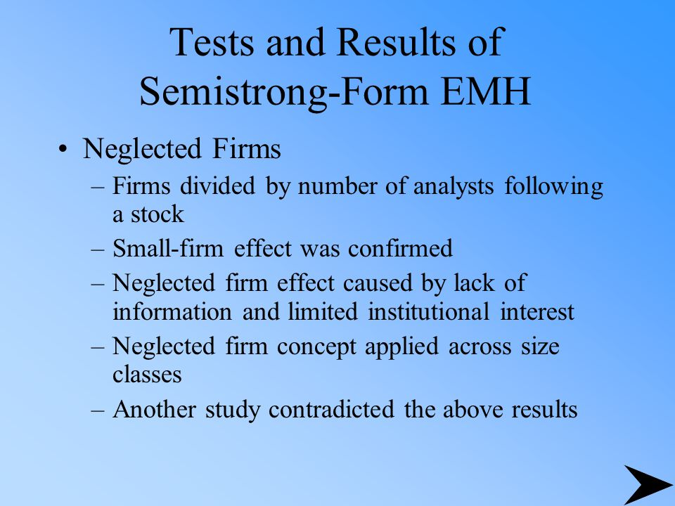 Tests and Results of Semistrong-Form EMH Neglected Firms –Firms divided by number of analysts following a stock –Small-firm effect was confirmed –Negl