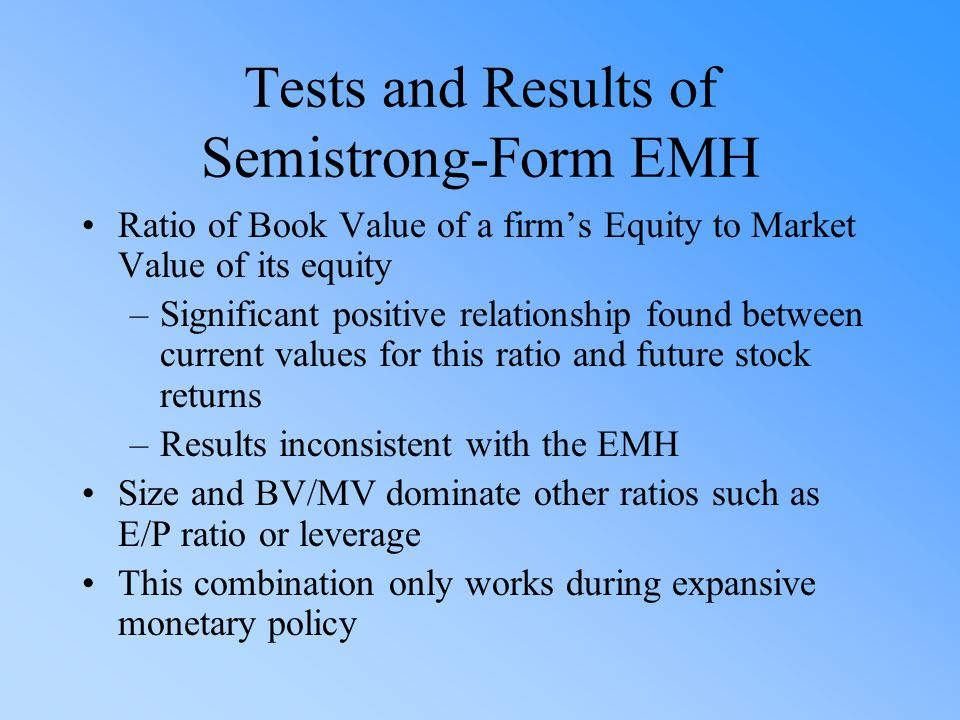Tests and Results of Semistrong-Form EMH Ratio of Book Value of a firm's Equity to Market Value of its equity –Significant positive relationship found