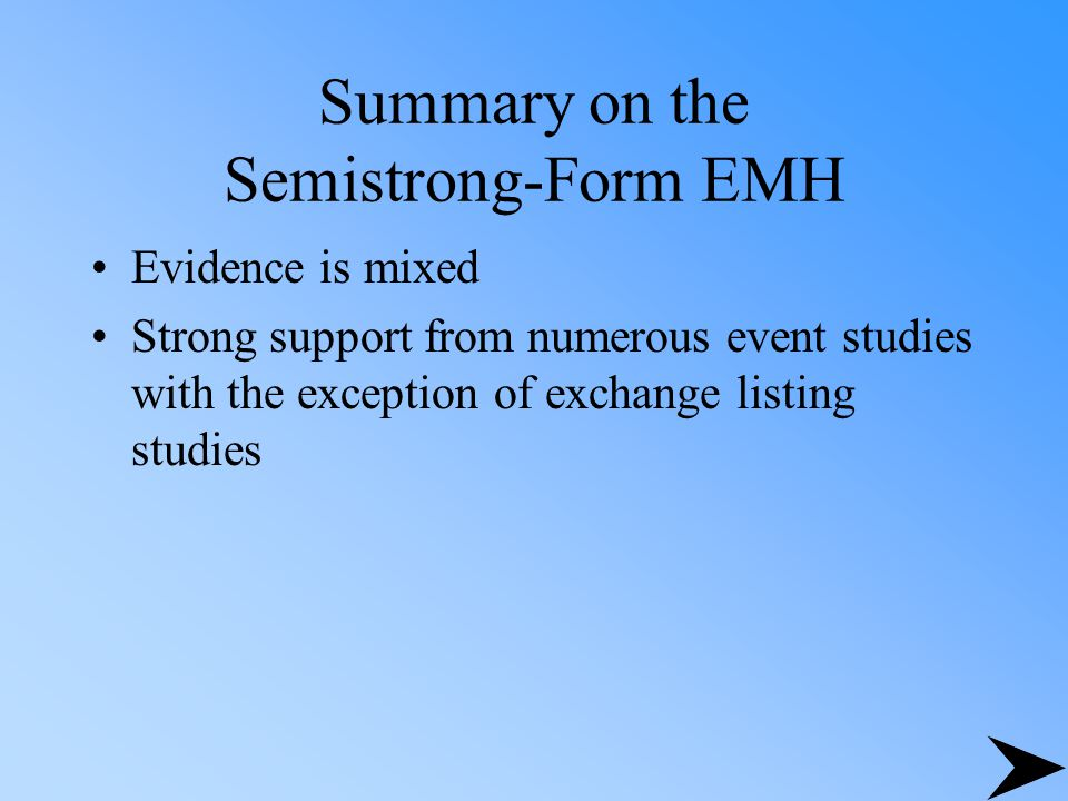 Summary on the Semistrong-Form EMH Evidence is mixed Strong support from numerous event studies with the exception of exchange listing studies