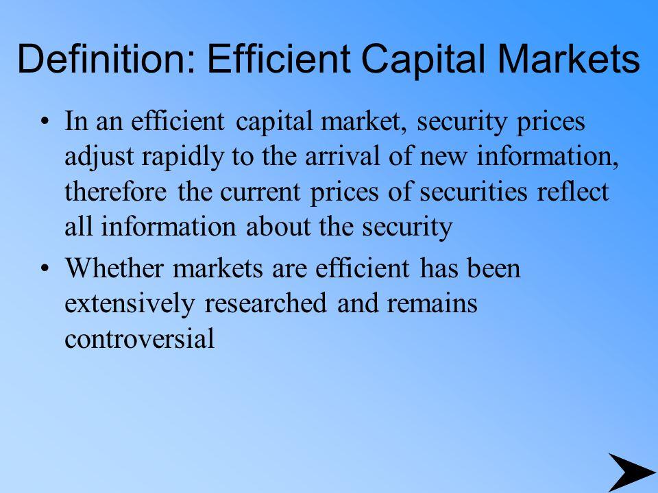 Definition: Efficient Capital Markets In an efficient capital market, security prices adjust rapidly to the arrival of new information, therefore the