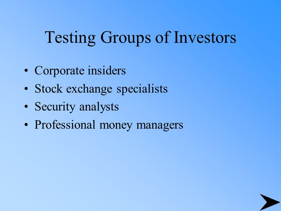 Testing Groups of Investors Corporate insiders Stock exchange specialists Security analysts Professional money managers