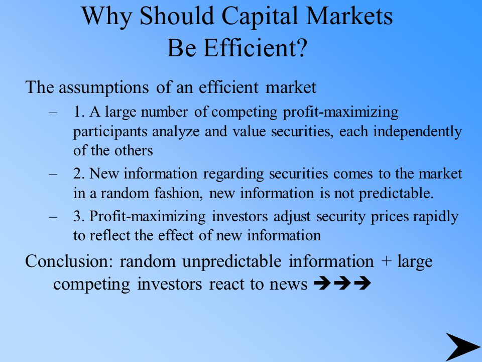 Why Should Capital Markets Be Efficient? The assumptions of an efficient market –1. A large number of competing profit-maximizing participants analyze