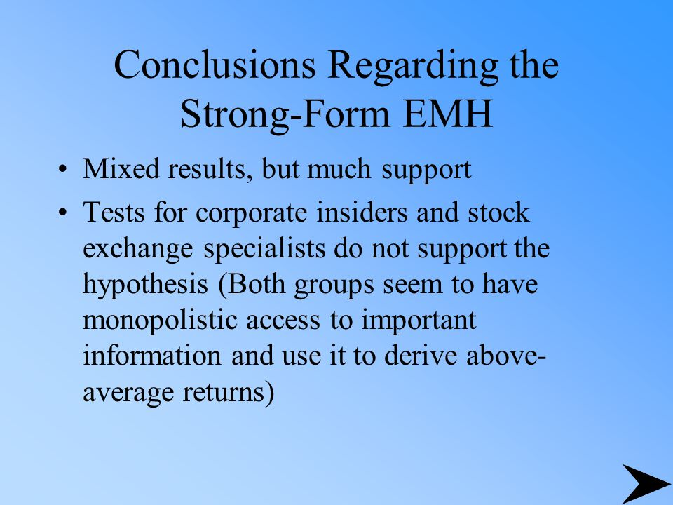 Conclusions Regarding the Strong-Form EMH Mixed results, but much support Tests for corporate insiders and stock exchange specialists do not support t