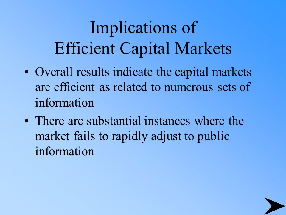Implications of Efficient Capital Markets Overall results indicate the capital markets are efficient as related to numerous sets of information There