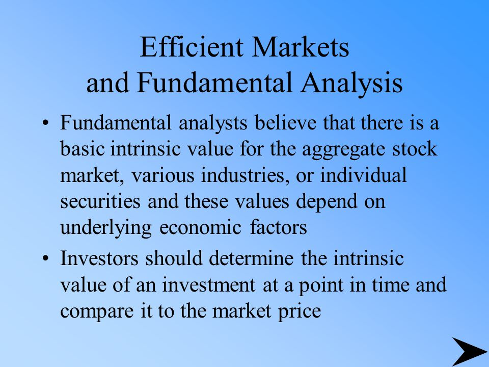 Efficient Markets and Fundamental Analysis Fundamental analysts believe that there is a basic intrinsic value for the aggregate stock market, various