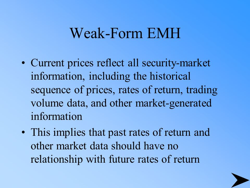 Weak-Form EMH Current prices reflect all security-market information, including the historical sequence of prices, rates of return, trading volume dat
