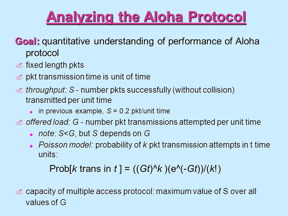 Analyzing the Aloha Protocol Goal: quantitative understanding of performance of Aloha protocol  fixed length pkts  pkt transmission time is unit of
