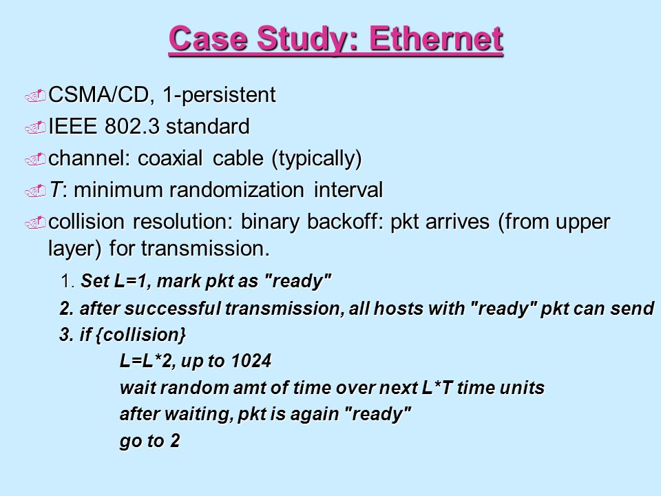 Case Study: Ethernet  CSMA/CD, 1-persistent  IEEE 802.3 standard  channel: coaxial cable (typically)  T: minimum randomization interval  collisio