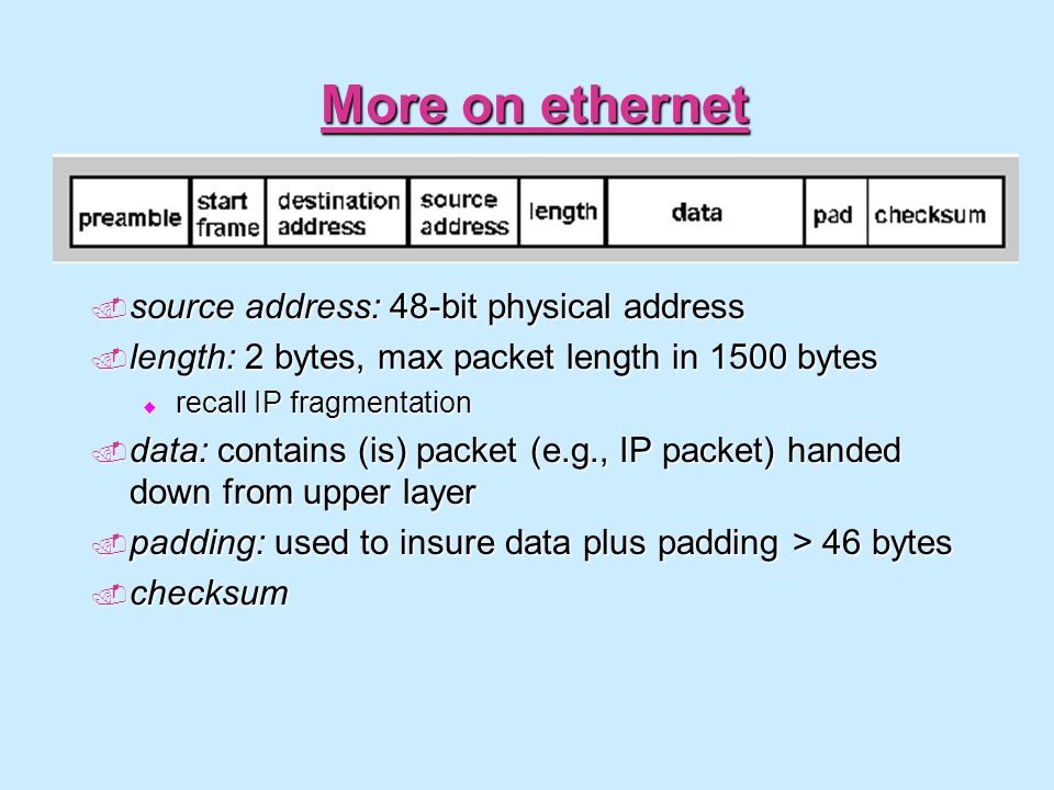 More on ethernet  source address: 48-bit physical address  length: 2 bytes, max packet length in 1500 bytes  recall IP fragmentation  data: contai