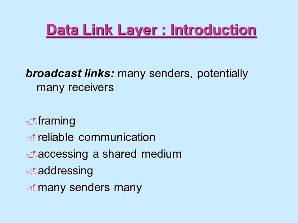 Data Link Layer : Introduction broadcast links: many senders, potentially many receivers  framing  reliable communication  accessing a shared mediu