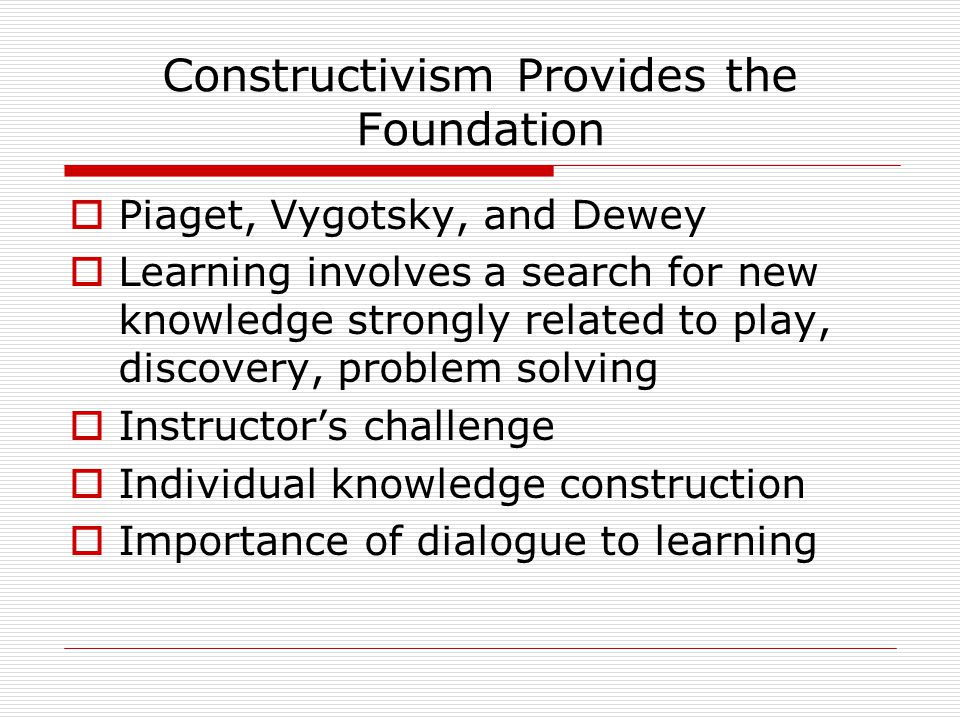 Constructivism Provides the Foundation  Piaget, Vygotsky, and Dewey  Learning involves a search for new knowledge strongly related to play, discovery, problem solving  Instructor's challenge  Individual knowledge construction  Importance of dialogue to learning