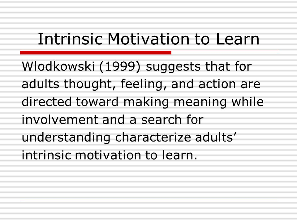 Intrinsic Motivation to Learn Wlodkowski (1999) suggests that for adults thought, feeling, and action are directed toward making meaning while involvement and a search for understanding characterize adults' intrinsic motivation to learn.