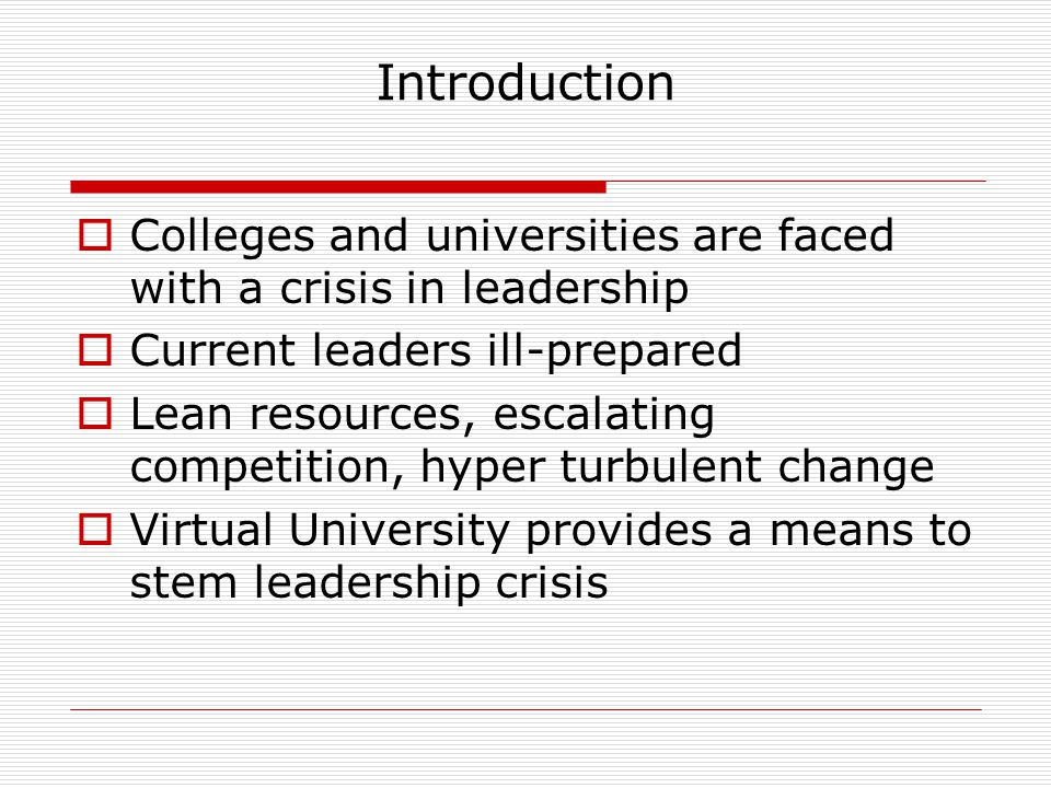 Introduction  Colleges and universities are faced with a crisis in leadership  Current leaders ill-prepared  Lean resources, escalating competition, hyper turbulent change  Virtual University provides a means to stem leadership crisis