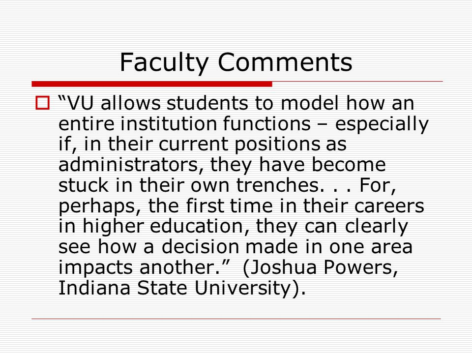 Faculty Comments  VU allows students to model how an entire institution functions – especially if, in their current positions as administrators, they have become stuck in their own trenches...