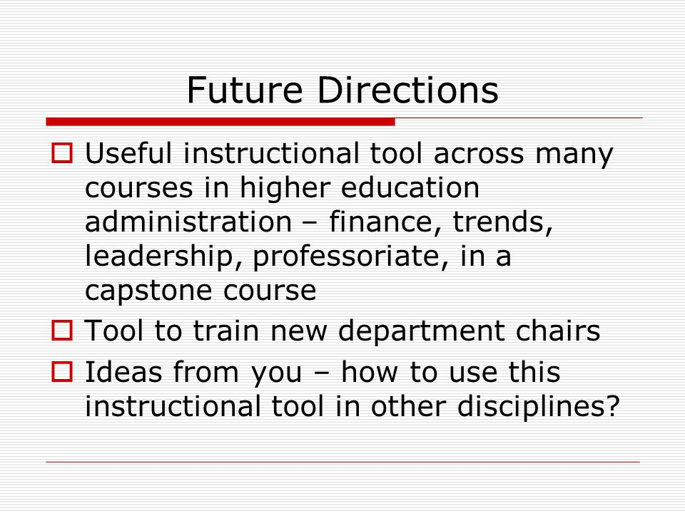 Future Directions  Useful instructional tool across many courses in higher education administration – finance, trends, leadership, professoriate, in a capstone course  Tool to train new department chairs  Ideas from you – how to use this instructional tool in other disciplines?