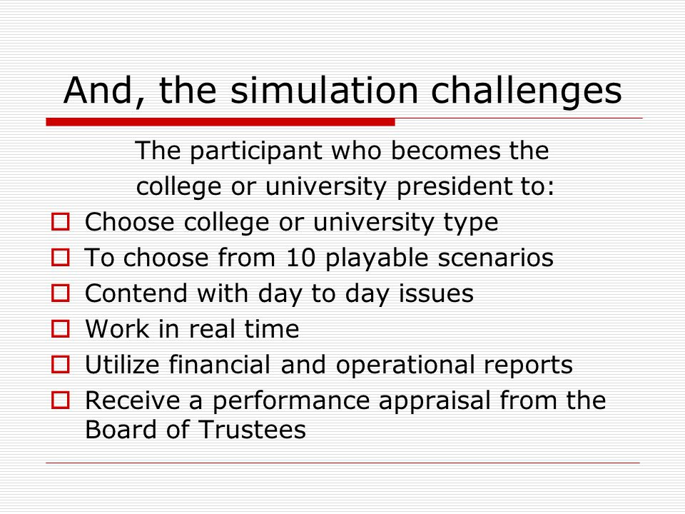 And, the simulation challenges The participant who becomes the college or university president to:  Choose college or university type  To choose from 10 playable scenarios  Contend with day to day issues  Work in real time  Utilize financial and operational reports  Receive a performance appraisal from the Board of Trustees